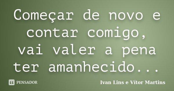 Começar de novo e contar comigo, vai valer a pena ter amanhecido...... Frase de Ivan Lins e Vítor Martins.