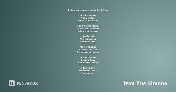 Letra da musica Anjo De Mim: O meu amor Vida pular Dentro de mim Meu quero mais Meu querer bem Meu querubim Anjo de mim Me faz amor Abraçadinho Meu coração Come... Frase de (Ivan lins Simone).