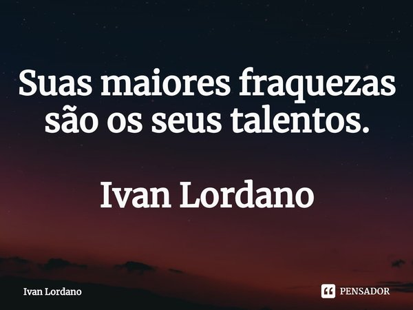 Suas maiores fraquezas são os seus talentos. Ivan Lordano... Frase de Ivan Lordano.