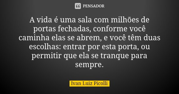 A vida é uma sala com milhões de portas fechadas, conforme você caminha elas se abrem, e você têm duas escolhas: entrar por esta porta, ou permitir que ela se t... Frase de Ivan Luiz Picolli.