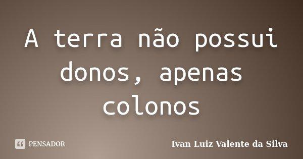 A terra não possui donos, apenas colonos... Frase de Ivan Luiz Valente da Silva.