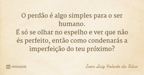 O perdão é algo simples para o ser humano. É só se olhar no espelho e ver que não és perfeito, então como condenarás a imperfeição do teu próximo?... Frase de Ivan Luiz Valente da Silva.
