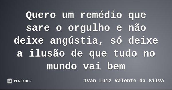 Quero um remédio que sare o orgulho e não deixe angústia, só deixe a ilusão de que tudo no mundo vai bem... Frase de Ivan Luiz Valente da Silva.