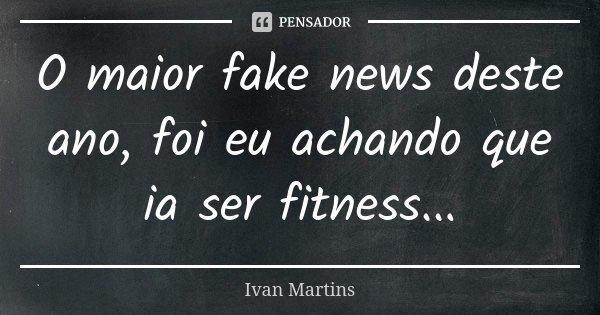 O maior fake news deste ano, foi eu achando que ia ser fitness...... Frase de Ivan Martins.