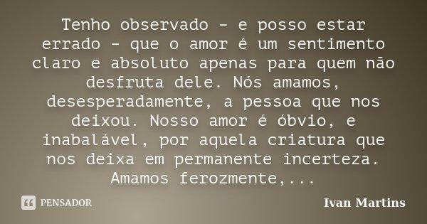 Tenho observado – e posso estar errado – que o amor é um sentimento claro e absoluto apenas para quem não desfruta dele. Nós amamos, desesperadamente, a pessoa ... Frase de Ivan Martins.