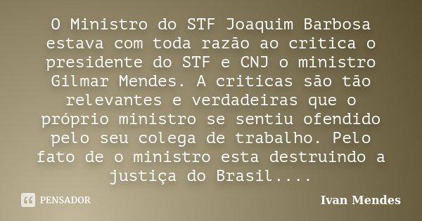 O Ministro do STF Joaquim Barbosa estava com toda razão ao critica o presidente do STF e CNJ o ministro Gilmar Mendes. A criticas são tão relevantes e verdadeir... Frase de Ivan Mendes.