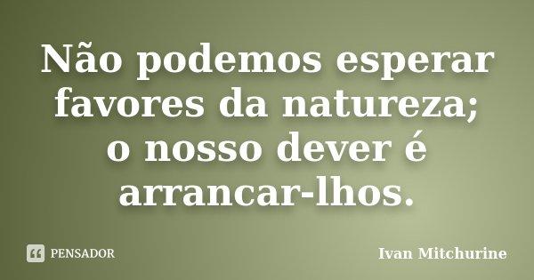 Não podemos esperar favores da natureza; o nosso dever é arrancar-lhos.... Frase de Ivan Mitchurine.
