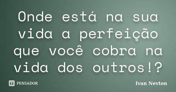 Onde está na sua vida a perfeição que você cobra na vida dos outros!?... Frase de Ivan Nevton.