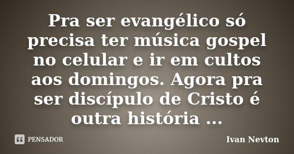 Pra ser evangélico só precisa ter música gospel no celular e ir em cultos aos domingos. Agora pra ser discípulo de Cristo é outra história ...... Frase de Ivan Nevton.