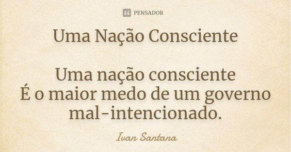 Uma Nação Consciente Uma Nação consciente , É o maior medo de um Governo mal intencionado.... Frase de Ivan Santana.