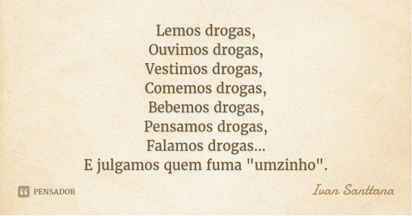 """Lemos drogas, Ouvimos drogas, Vestimos drogas, Comemos drogas, Bebemos drogas, Pensamos drogas, Falamos drogas... E julgamos quem fuma """"umzinho"""".... Frase de Ivan Santtana."""