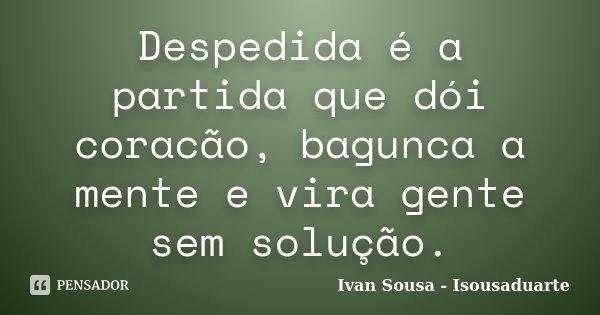 Despedida é a partida que dói coracão, bagunca a mente e vira gente sem solução.... Frase de Ivan Sousa - Isousaduarte.