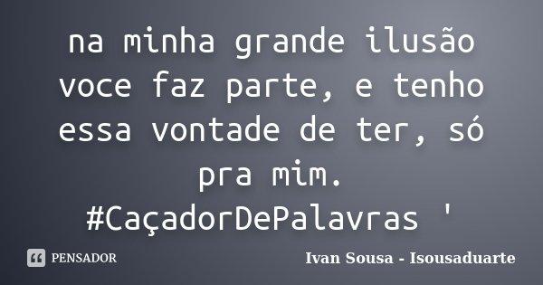 na minha grande ilusão voce faz parte, e tenho essa vontade de ter, só pra mim. #CaçadorDePalavras '... Frase de Ivan Sousa - Isousaduarte.