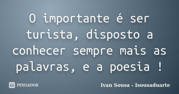 O importante é ser turista, disposto a conhecer sempre mais as palavras, e a poesia !... Frase de Ivan Sousa - Isousaduarte.