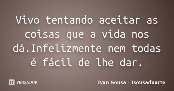 Vivo tentando aceitar as coisas que a vida nos dá.Infelizmente nem todas é fácil de lhe dar.... Frase de Ivan Sousa - Isousaduarte.