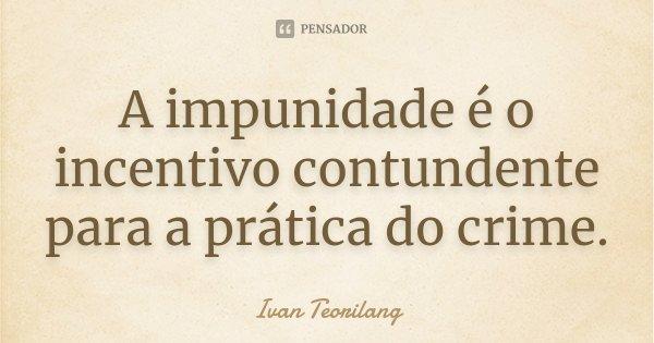 A impunidade é o incentivo contundente para a prática do crime.... Frase de Ivan Teorilang.