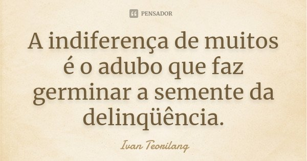 A indiferença de muitos é o adubo que faz germinar a semente da delinqüência.... Frase de Ivan Teorilang.