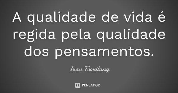 A qualidade de vida é regida pela qualidade dos pensamentos.... Frase de Ivan Teorilang.