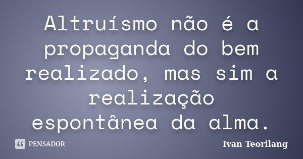 Altruísmo não é a propaganda do bem realizado, mas sim a realização espontânea da alma.... Frase de Ivan Teorilang.