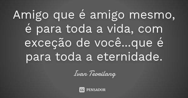 Amigo que é amigo mesmo, é para toda a vida, com exceção de você...que é para toda a eternidade.... Frase de Ivan Teorilang.