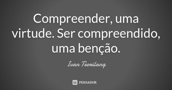 """""""Compreender, uma virtude. Ser compreendido, uma benção"""".... Frase de Ivan Teorilang."""