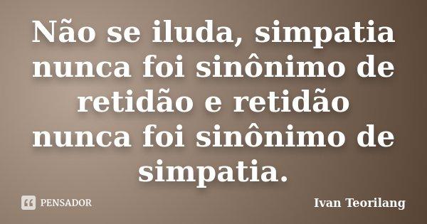 """Não se iluda, simpatia nunca foi sinônimo de retidão e retidão nunca foi sinônimo de simpatia"".... Frase de Ivan Teorilang."
