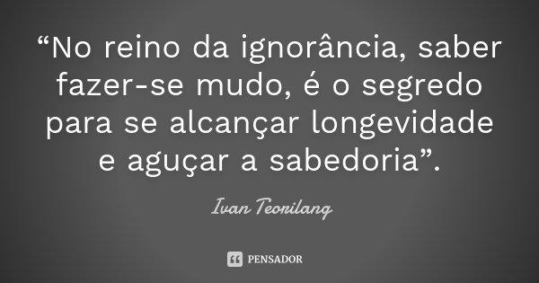 """""""No reino da ignorância, saber fazer-se mudo, é o segredo para se alcançar longevidade e aguçar a sabedoria"""".... Frase de Ivan Teorilang."""