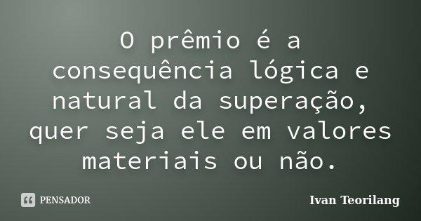 O Prêmio é a conseqüência lógica e natural da superação, quer seja ele em valores materiais ou não.... Frase de Ivan Teorilang.