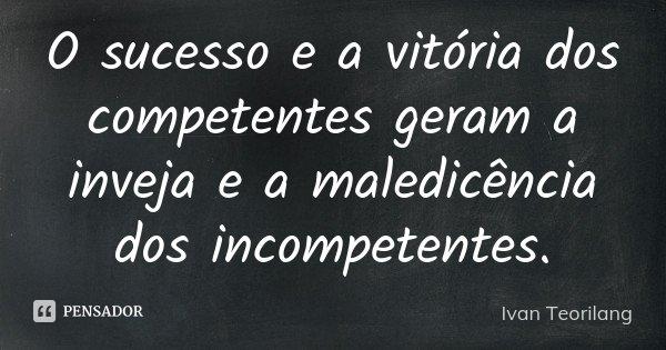 O sucesso e a vitória dos competentes geram a inveja e a maledicência dos incompetentes.... Frase de Ivan Teorilang.