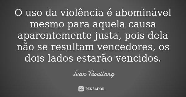 O uso da violência é abominável mesmo para aquela causa aparentemente justa, pois dela não se resultam vencedores, os dois lados estarão vencidos.... Frase de Ivan Teorilang.