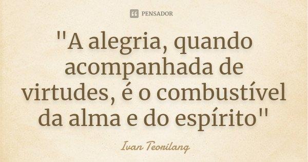 """""""A alegria, quando acompanhada de virtudes, é o combustível da alma e do espírito""""... Frase de Ivan Teorilang."""