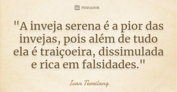 """""""A inveja serena é a pior das invejas, pois além de tudo ela é traiçoeira, dissimulada e rica em falsidades.""""... Frase de Ivan Teorilang."""