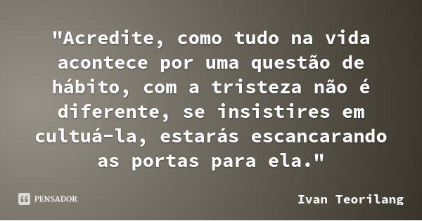 """""""Acredite, como tudo na vida acontece por uma questão de hábito, com a tristeza não é diferente, se insistires em cultuá-la, estarás escancarando as portas... Frase de Ivan Teorilang."""