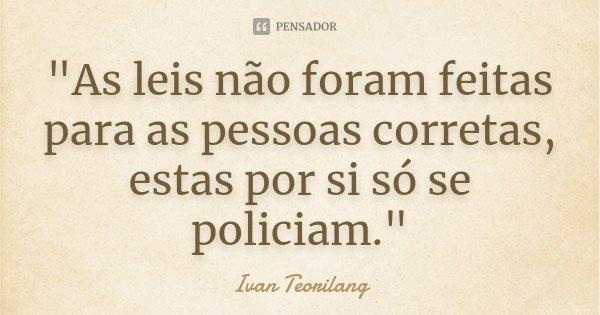 """""""As leis não foram feitas para as pessoas corretas, estas por si só se policiam.""""... Frase de Ivan Teorilang."""