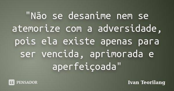 """""""Não se desanime nem se atemorize com a adversidade, pois ela existe apenas para ser vencida, aprimorada e aperfeiçoada""""... Frase de Ivan Teorilang."""