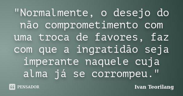 """""""Normalmente, o desejo do não comprometimento com uma troca de favores, faz com que a ingratidão seja imperante naquele cuja alma já se corrompeu.""""... Frase de Ivan Teorilang."""