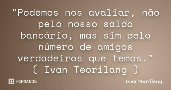 """""""Podemos nos avaliar, não pelo nosso saldo bancário, mas sim pelo número de amigos verdadeiros que temos."""" ( Ivan Teorilang )... Frase de Ivan Teorilang."""