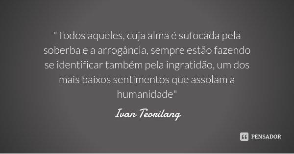 """""""Todos aqueles, cuja alma é sufocada pela soberba e a arrogância, sempre estão fazendo se identificar também pela ingratidão, um dos mais baixos sentimento... Frase de Ivan Teorilang."""