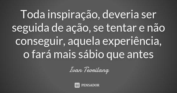 Toda inspiração, deveria ser seguida de ação, se tentar e não conseguir, aquela experiência, o fará mais sábio que antes... Frase de Ivan Teorilang.