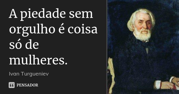 A piedade sem orgulho é coisa só de mulheres.... Frase de Ivan Turgueniev.