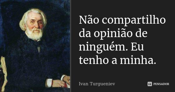 Não compartilho da opinião de ninguém. Eu tenho a minha.... Frase de Ivan Turgueniev.