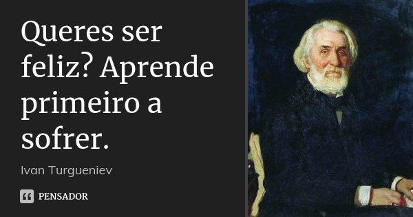 Queres ser feliz? Aprende primeiro a sofrer.... Frase de Ivan Turgueniev.