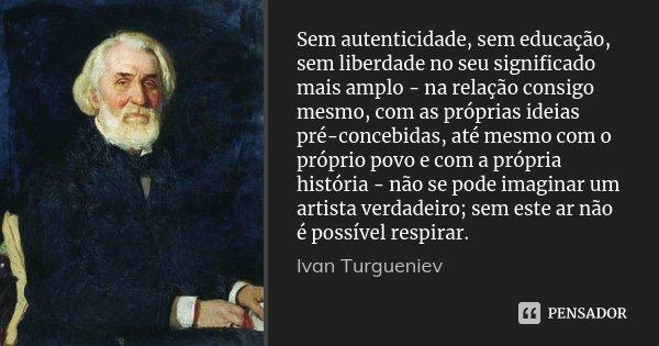 Sem autenticidade, sem educação, sem liberdade no seu significado mais amplo - na relação consigo mesmo, com as próprias ideias pré-concebidas, até mesmo com o ... Frase de Ivan Turgueniev.