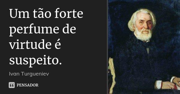 Um tão forte perfume de virtude é suspeito.... Frase de Ivan Turgueniev.