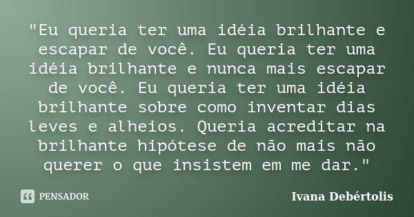 """""""Eu queria ter uma idéia brilhante e escapar de você. Eu queria ter uma idéia brilhante e nunca mais escapar de você. Eu queria ter uma idéia brilhante sob... Frase de Ivana Debértolis."""