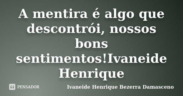 A mentira é algo que descontrói, nossos bons sentimentos!Ivaneide Henrique... Frase de Ivaneide Henrique Bezerra Damasceno.