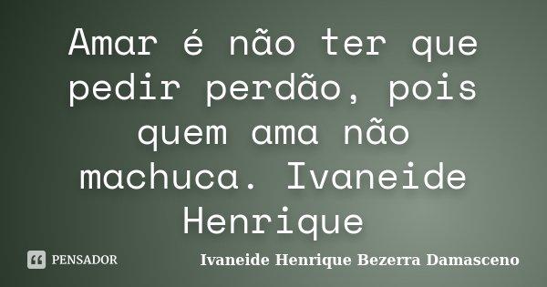 Amar é não ter que pedir perdão, pois quem ama não machuca. Ivaneide Henrique... Frase de Ivaneide Henrique Bezerra Damasceno.