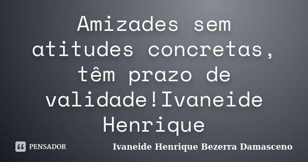 Amizades sem atitudes concretas, têm prazo de validade!Ivaneide Henrique... Frase de Ivaneide Henrique Bezerra Damasceno.