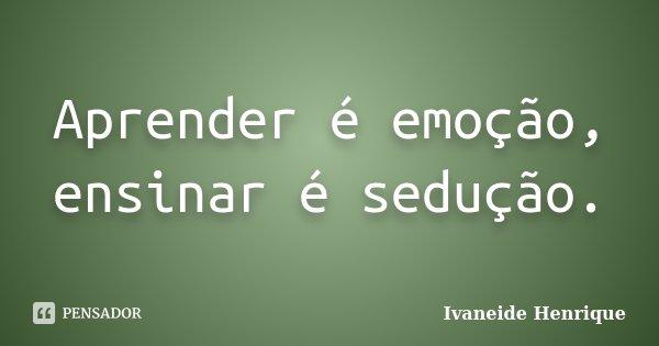 Aprender é emoção, ensinar é sedução.... Frase de Ivaneide Henrique.