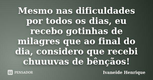 Mesmo nas dificuldades por todos os dias, eu recebo gotinhas de milagres que ao final do dia, considero que recebi chuuuvas de bênçãos!... Frase de Ivaneide Henrique.